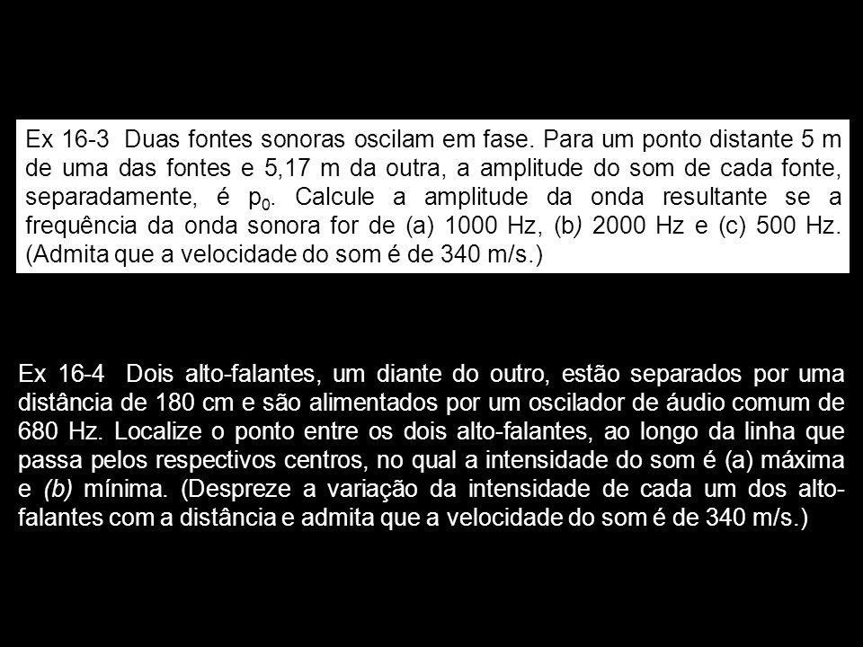 Ex 16-3 Duas fontes sonoras oscilam em fase. Para um ponto distante 5 m de uma das fontes e 5,17 m da outra, a amplitude do som de cada fonte, separad