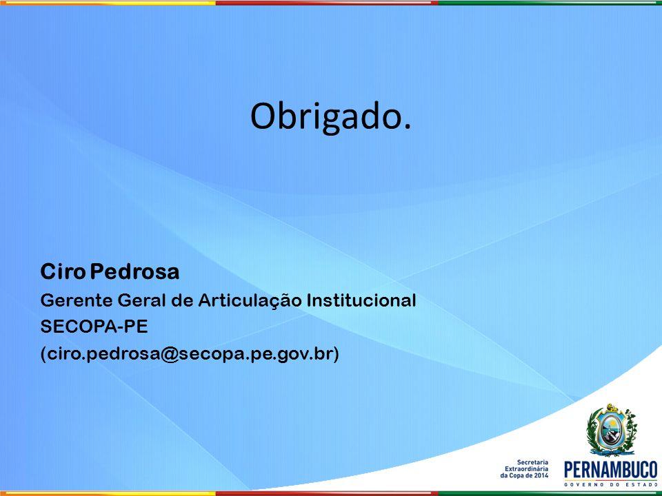 Obrigado. Ciro Pedrosa Gerente Geral de Articulação Institucional SECOPA-PE (ciro.pedrosa@secopa.pe.gov.br)