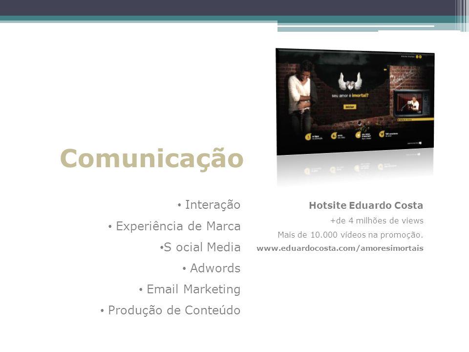 Comunicação Interação Experiência de Marca S ocial Media Adwords Email Marketing Produção de Conteúdo Hotsite Eduardo Costa +de 4 milhões de views Mai