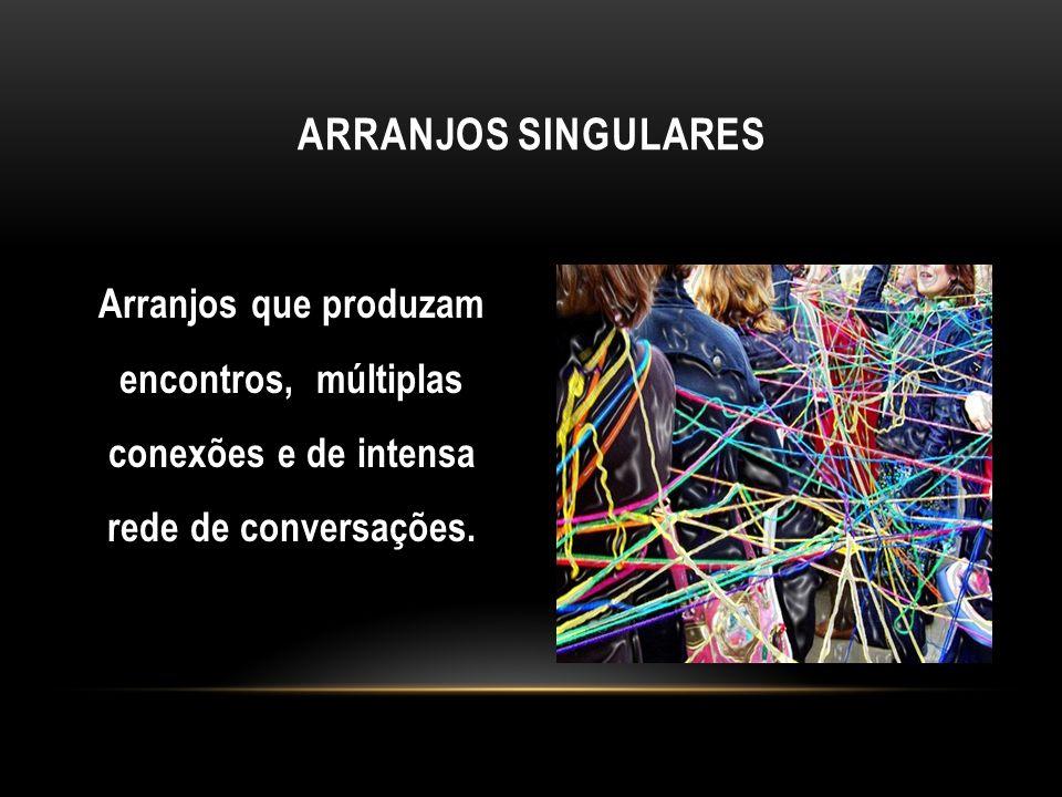 Arranjos que produzam encontros, múltiplas conexões e de intensa rede de conversações. ARRANJOS SINGULARES