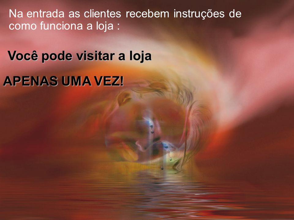 Na entrada as clientes recebem instruções de como funciona a loja : Você pode visitar a loja APENAS UMA VEZ!