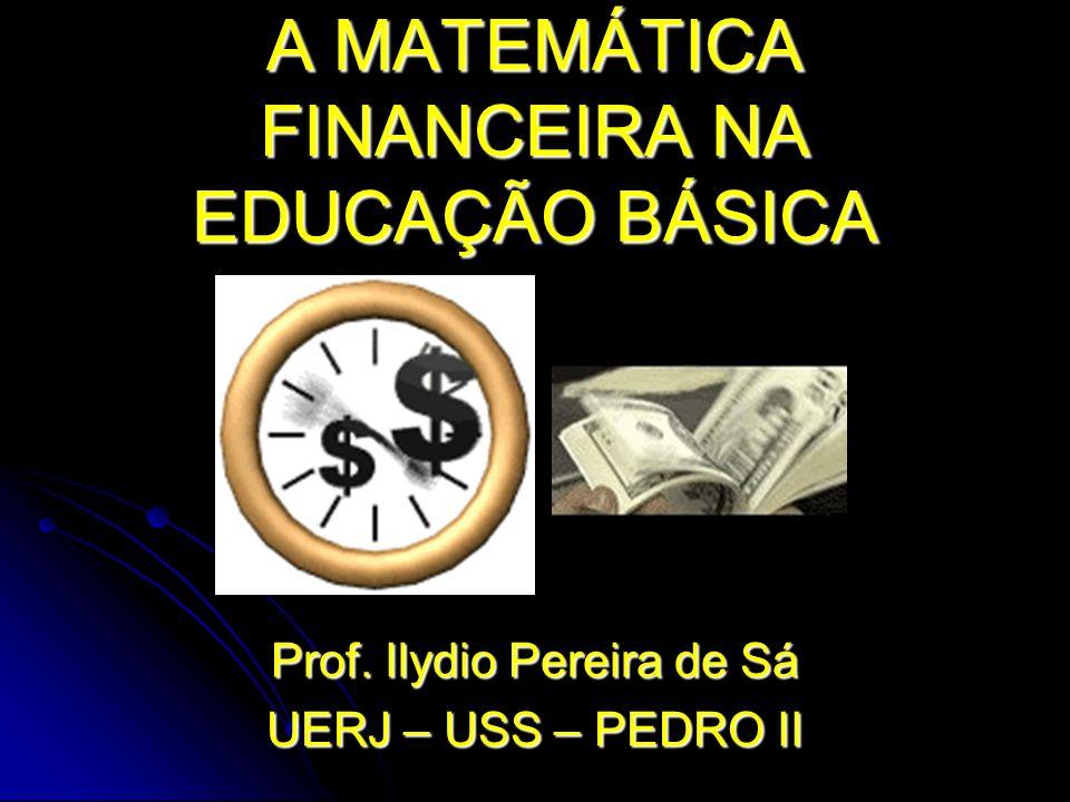 A MATEMÁTICA FINANCEIRA NA EDUCAÇÃO BÁSICA Prof. Ilydio Pereira de Sá UERJ – USS – PEDRO II