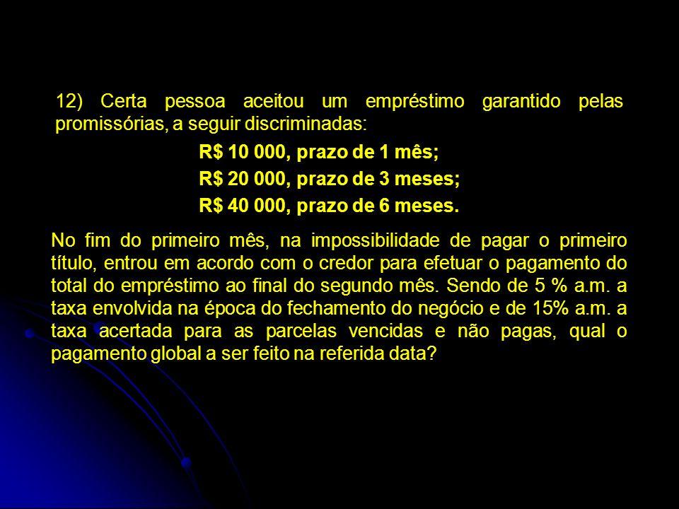 12) Certa pessoa aceitou um empréstimo garantido pelas promissórias, a seguir discriminadas: R$ 10 000, prazo de 1 mês; R$ 20 000, prazo de 3 meses; R