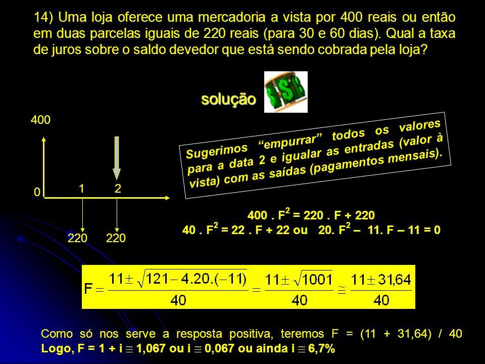 14) Uma loja oferece uma mercadoria a vista por 400 reais ou então em duas parcelas iguais de 220 reais (para 30 e 60 dias). Qual a taxa de juros sobr