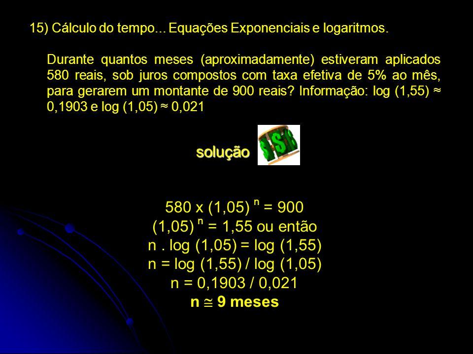 15) Cálculo do tempo... Equações Exponenciais e logaritmos. Durante quantos meses (aproximadamente) estiveram aplicados 580 reais, sob juros compostos