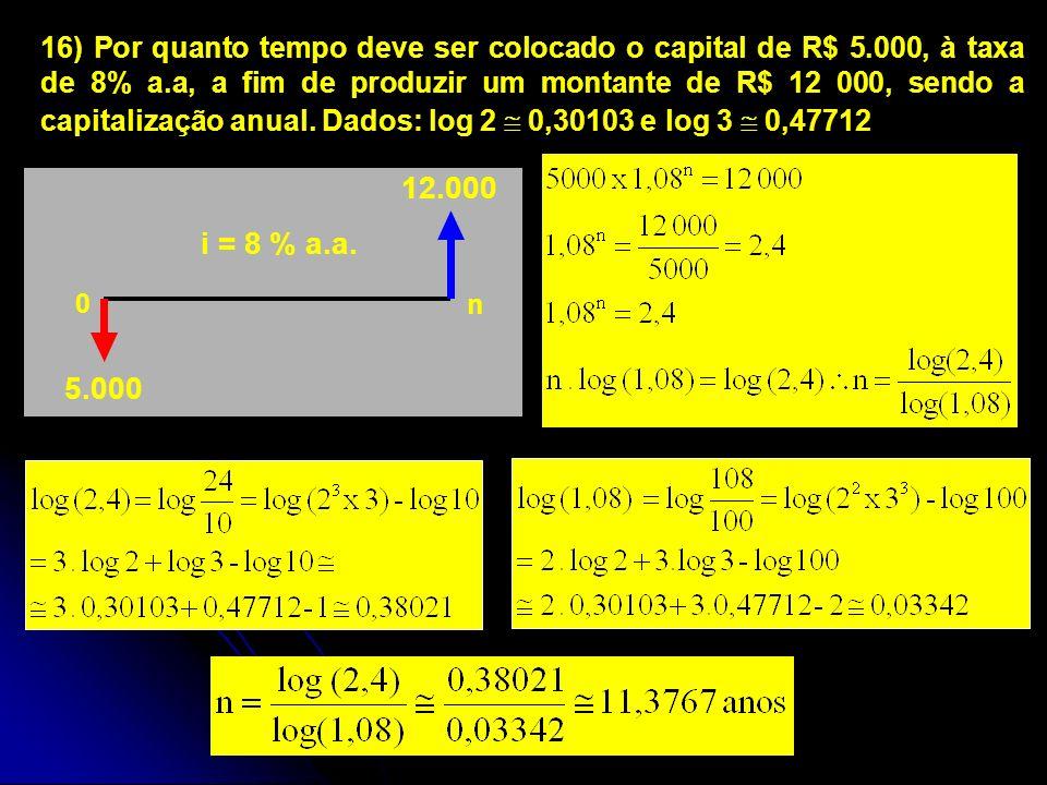 i = 8 % a.a. 12.000 5.000 0 n 16) Por quanto tempo deve ser colocado o capital de R$ 5.000, à taxa de 8% a.a, a fim de produzir um montante de R$ 12 0
