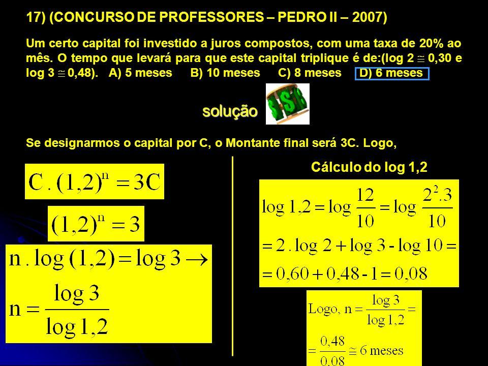 17) (CONCURSO DE PROFESSORES – PEDRO II – 2007) Um certo capital foi investido a juros compostos, com uma taxa de 20% ao mês. O tempo que levará para