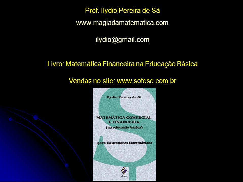 Prof. Ilydio Pereira de Sá www.magiadamatematica.com ilydio@gmail.com Livro: Matemática Financeira na Educação Básica Vendas no site: www.sotese.com.b