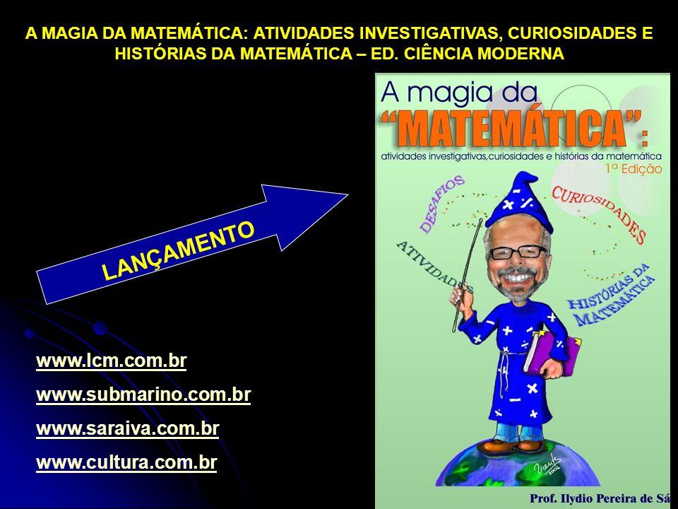 A MAGIA DA MATEMÁTICA: ATIVIDADES INVESTIGATIVAS, CURIOSIDADES E HISTÓRIAS DA MATEMÁTICA – ED. CIÊNCIA MODERNA LANÇAMENTO www.lcm.com.br www.submarino