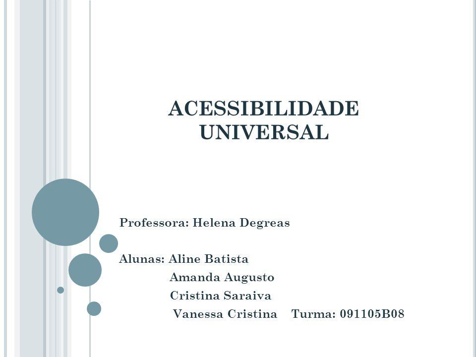ACESSIBILIDADE UNIVERSAL Professora: Helena Degreas Alunas: Aline Batista Amanda Augusto Cristina Saraiva Vanessa Cristina Turma: 091105B08