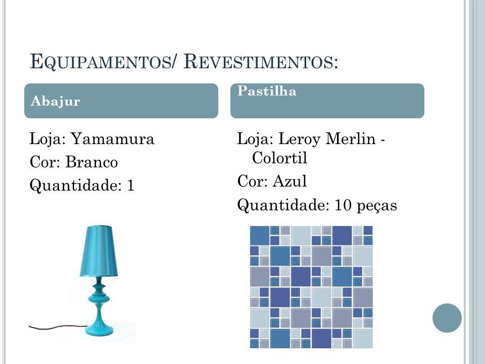 E QUIPAMENTOS / R EVESTIMENTOS : Loja: Yamamura Cor: Branco Quantidade: 1 Loja: Leroy Merlin - Colortil Cor: Azul Quantidade: 10 peças Abajur Pastilha