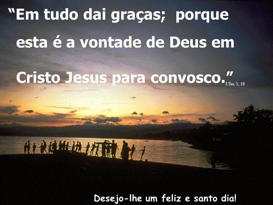 Desejo-lhe um feliz e santo dia! Em tudo dai graças; porque esta é a vontade de Deus em Cristo Jesus para convosco... I Tes 5, 18.