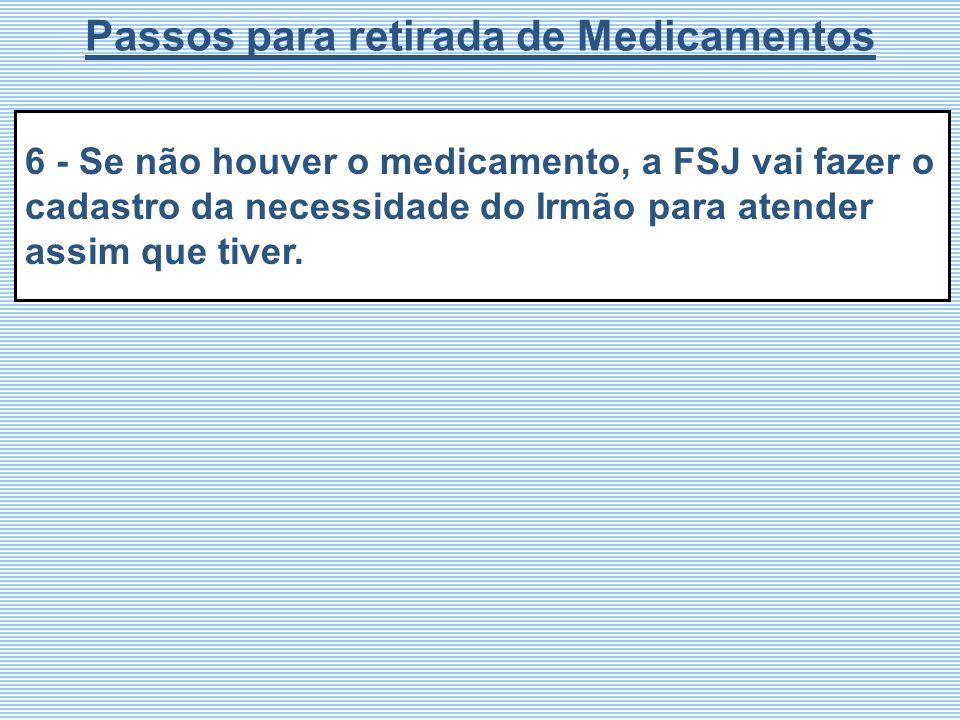 6 - Se não houver o medicamento, a FSJ vai fazer o cadastro da necessidade do Irmão para atender assim que tiver. Passos para retirada de Medicamentos