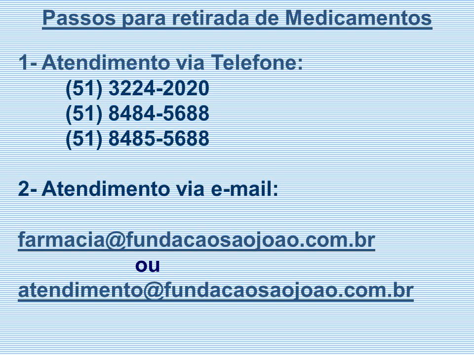 1- Atendimento via Telefone: (51) 3224-2020 (51) 8484-5688 (51) 8485-5688 2- Atendimento via e-mail: farmacia@fundacaosaojoao.com.br ou atendimento@fu