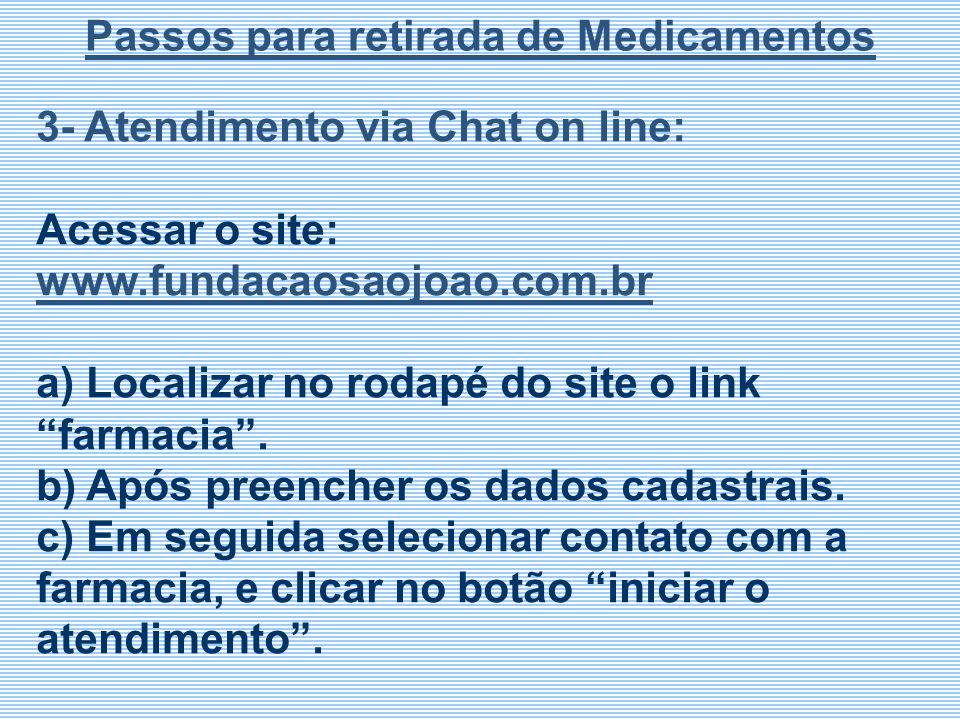 3- Atendimento via Chat on line: Acessar o site: www.fundacaosaojoao.com.br a) Localizar no rodapé do site o link farmacia. b) Após preencher os dados
