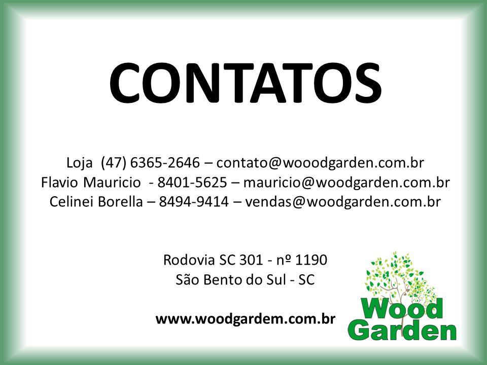 CONTATOS Loja (47) 6365-2646 – contato@wooodgarden.com.br Flavio Mauricio - 8401-5625 – mauricio@woodgarden.com.br Celinei Borella – 8494-9414 – venda