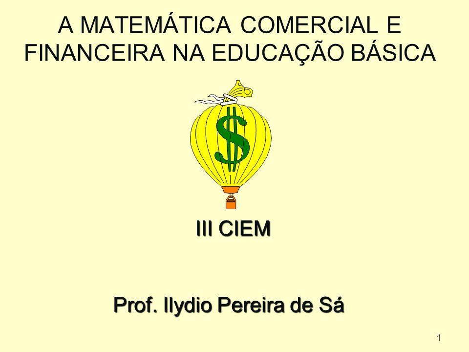 1 A MATEMÁTICA COMERCIAL E FINANCEIRA NA EDUCAÇÃO BÁSICA Prof. Ilydio Pereira de Sá III CIEM