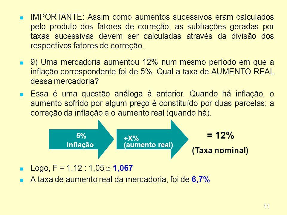 11 IMPORTANTE: Assim como aumentos sucessivos eram calculados pelo produto dos fatores de correção, as subtrações geradas por taxas sucessivas devem ser calculadas através da divisão dos respectivos fatores de correção.