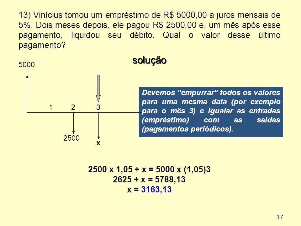 17 Devemos empurrar todos os valores para uma mesma data (por exemplo para o mês 3) e igualar as entradas (empréstimo) com as saídas (pagamentos periódicos).