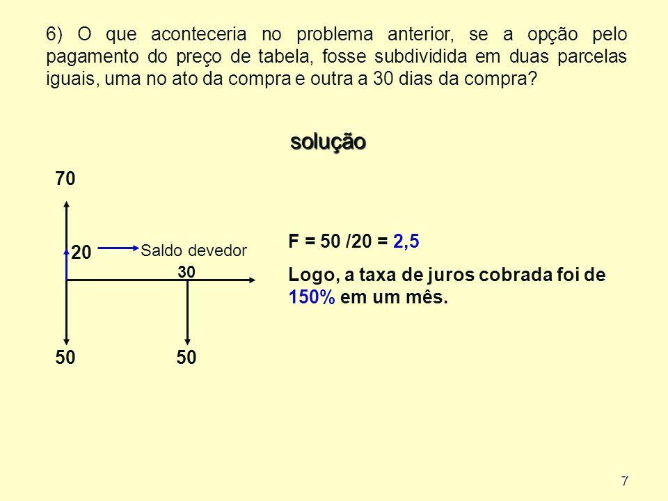 7 6) O que aconteceria no problema anterior, se a opção pelo pagamento do preço de tabela, fosse subdividida em duas parcelas iguais, uma no ato da compra e outra a 30 dias da compra.