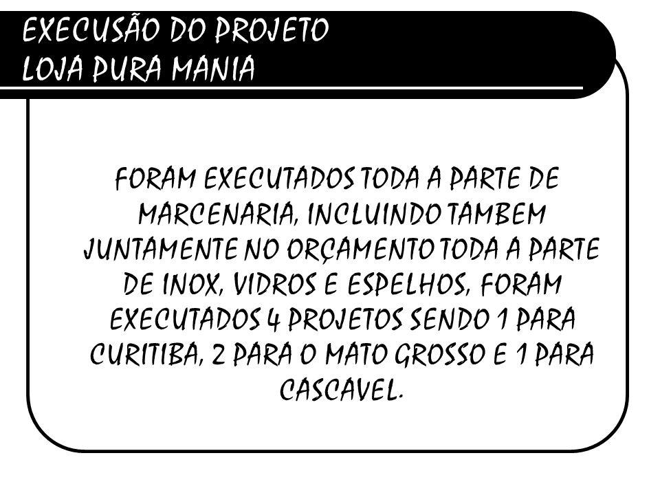 EXECUSÃO DO PROJETO LOJA PURA MANIA FORAM EXECUTADOS TODA A PARTE DE MARCENARIA, INCLUINDO TAMBEM JUNTAMENTE NO ORÇAMENTO TODA A PARTE DE INOX, VIDROS E ESPELHOS, FORAM EXECUTADOS 4 PROJETOS SENDO 1 PARA CURITIBA, 2 PARA O MATO GROSSO E 1 PARA CASCAVEL.