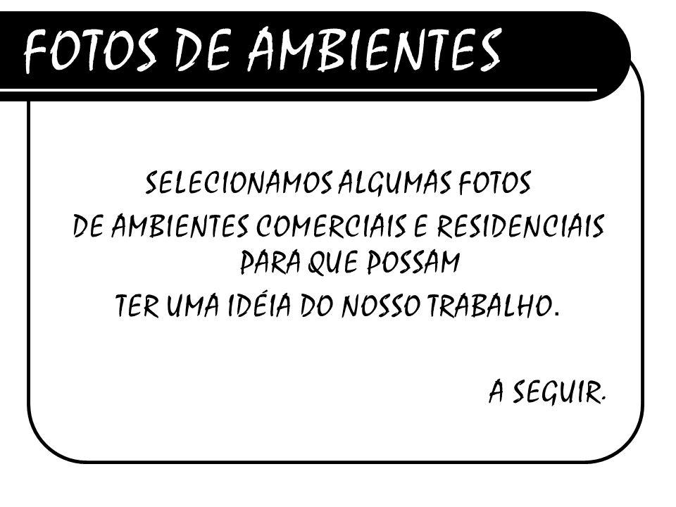 FOTOS DE AMBIENTES SELECIONAMOS ALGUMAS FOTOS DE AMBIENTES COMERCIAIS E RESIDENCIAIS PARA QUE POSSAM TER UMA IDÉIA DO NOSSO TRABALHO.