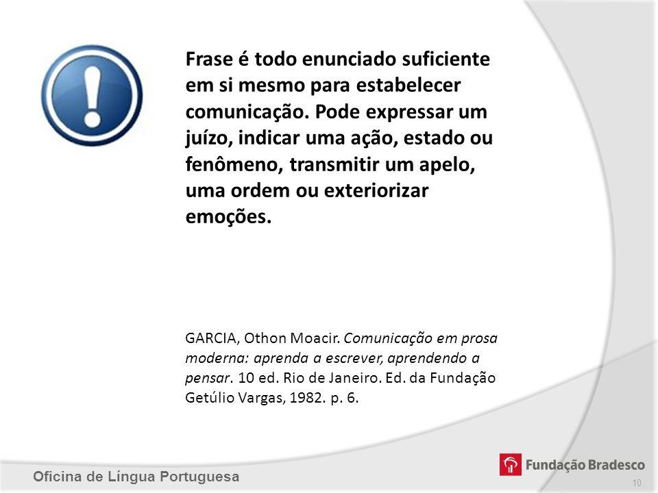 Oficina de Língua Portuguesa 10 Frase é todo enunciado suficiente em si mesmo para estabelecer comunicação. Pode expressar um juízo, indicar uma ação,