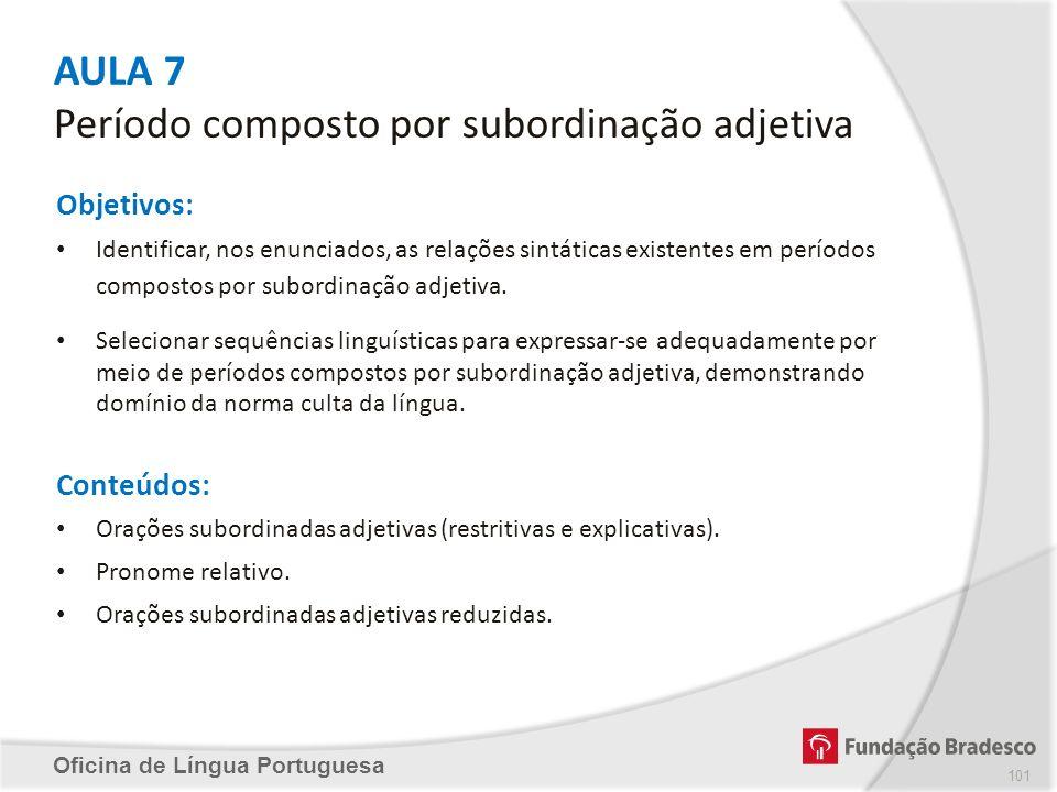 AULA 7 Período composto por subordinação adjetiva Oficina de Língua Portuguesa Objetivos: Identificar, nos enunciados, as relações sintáticas existent