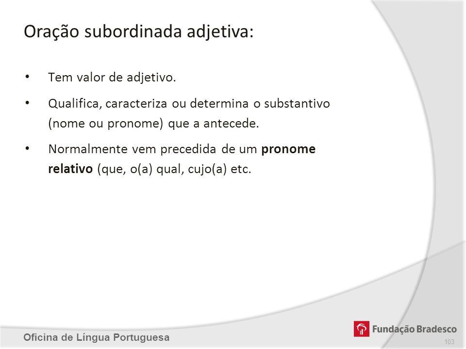 Oração subordinada adjetiva: Oficina de Língua Portuguesa Tem valor de adjetivo. Qualifica, caracteriza ou determina o substantivo (nome ou pronome) q