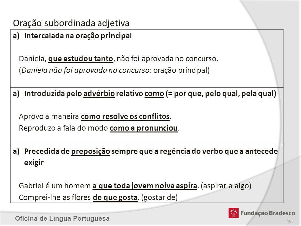 Oficina de Língua Portuguesa 106 Oração subordinada adjetiva a)Intercalada na oração principal Daniela, que estudou tanto, não foi aprovada no concurs