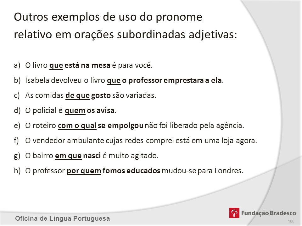 Oficina de Língua Portuguesa Outros exemplos de uso do pronome relativo em orações subordinadas adjetivas: a)O livro que está na mesa é para você. b)I
