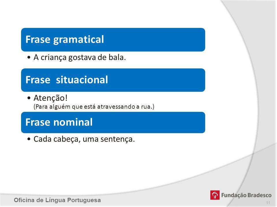 Oficina de Língua Portuguesa 11 Frase gramatical A criança gostava de bala. Frase situacional Atenção! (Para alguém que está atravessando a rua.) Fras