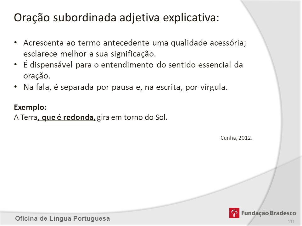 Oficina de Língua Portuguesa Oração subordinada adjetiva explicativa: Acrescenta ao termo antecedente uma qualidade acessória; esclarece melhor a sua