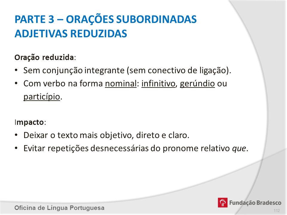PARTE 3 – ORAÇÕES SUBORDINADAS ADJETIVAS REDUZIDAS Oficina de Língua Portuguesa Oração reduzida: Sem conjunção integrante (sem conectivo de ligação).
