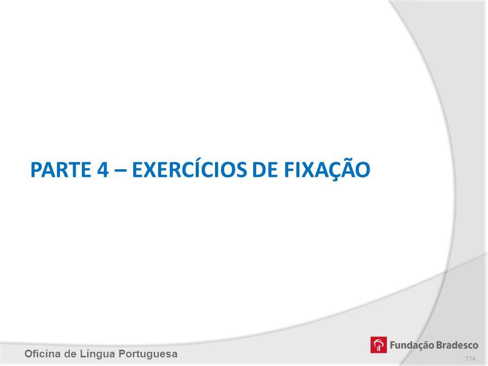 Oficina de Língua Portuguesa PARTE 4 – EXERCÍCIOS DE FIXAÇÃO 114
