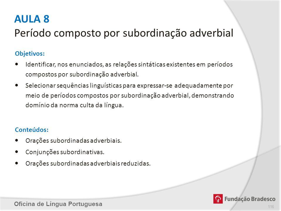 AULA 8 Período composto por subordinação adverbial Oficina de Língua Portuguesa Objetivos: Identificar, nos enunciados, as relações sintáticas existen