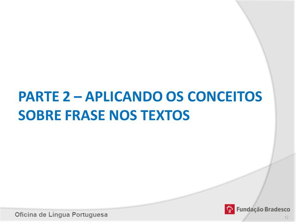 Oficina de Língua Portuguesa PARTE 2 – APLICANDO OS CONCEITOS SOBRE FRASE NOS TEXTOS 12