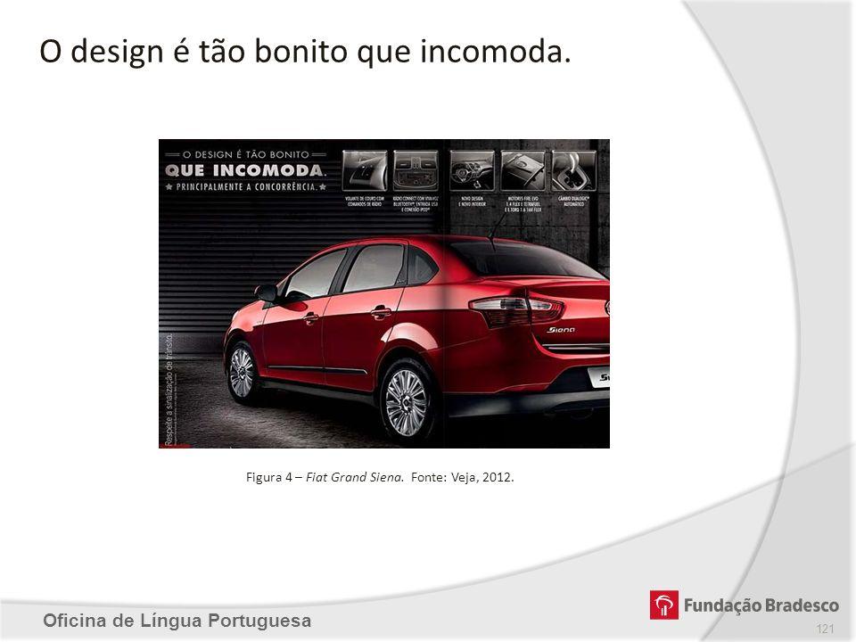 Oficina de Língua Portuguesa O design é tão bonito que incomoda. Figura 4 – Fiat Grand Siena. Fonte: Veja, 2012. 121