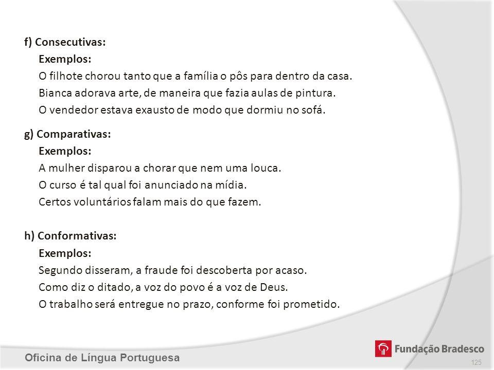 Oficina de Língua Portuguesa f) Consecutivas: Exemplos: O filhote chorou tanto que a família o pôs para dentro da casa. Bianca adorava arte, de maneir