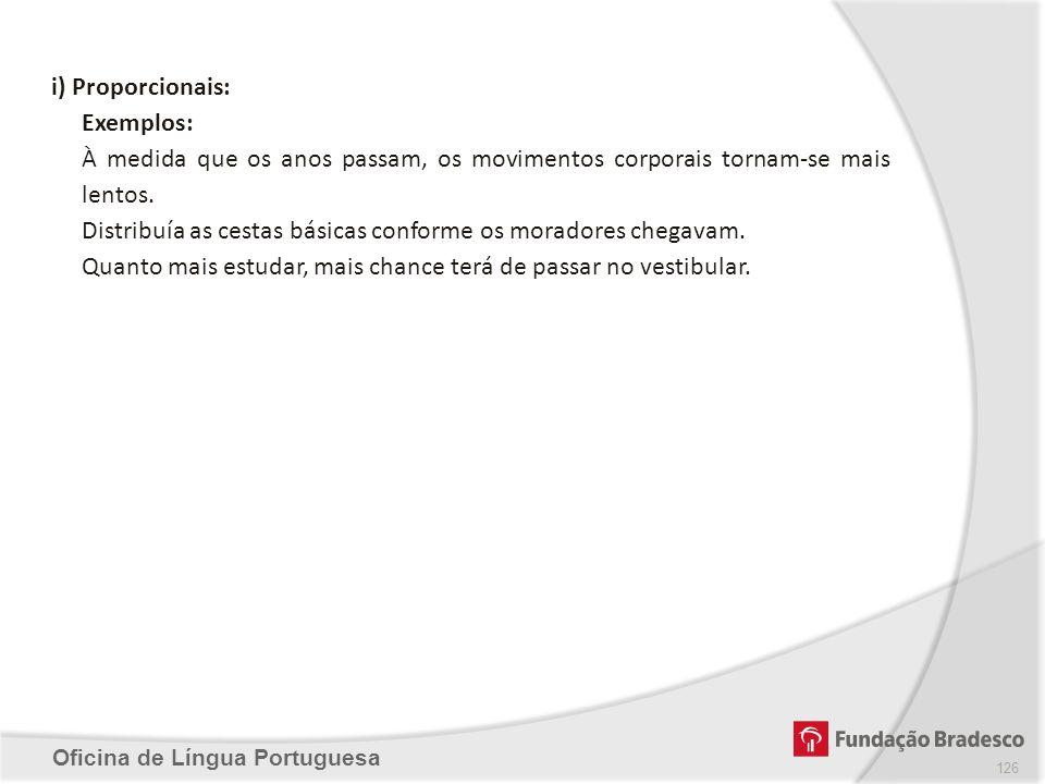 Oficina de Língua Portuguesa i) Proporcionais: Exemplos: À medida que os anos passam, os movimentos corporais tornam-se mais lentos. Distribuía as ces
