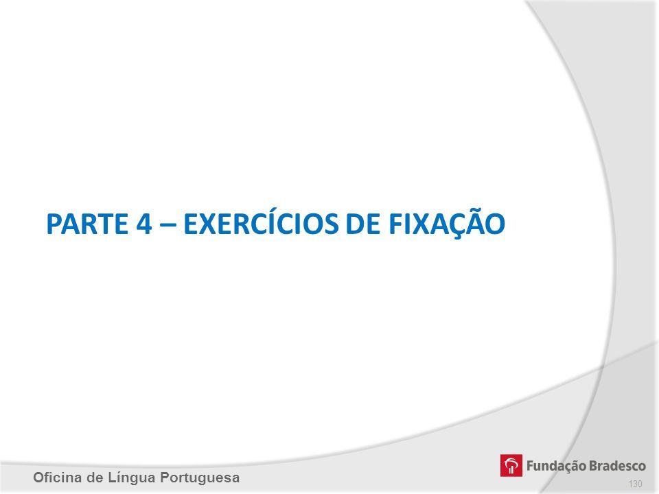 Oficina de Língua Portuguesa PARTE 4 – EXERCÍCIOS DE FIXAÇÃO 130