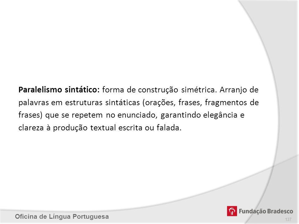 Oficina de Língua Portuguesa Paralelismo sintático: forma de construção simétrica. Arranjo de palavras em estruturas sintáticas (orações, frases, frag
