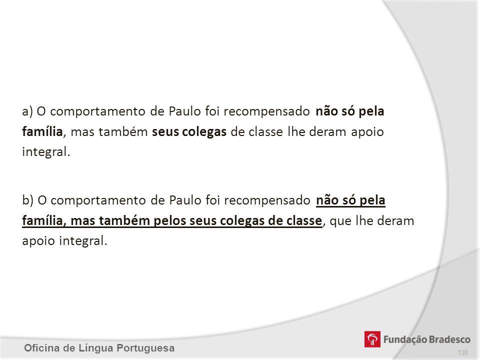 Oficina de Língua Portuguesa a) O comportamento de Paulo foi recompensado não só pela família, mas também seus colegas de classe lhe deram apoio integ