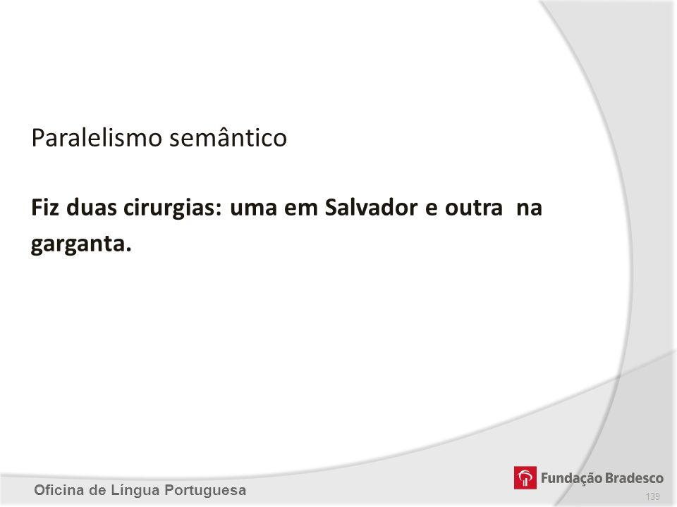 Oficina de Língua Portuguesa Fiz duas cirurgias: uma em Salvador e outra na garganta. Paralelismo semântico 139