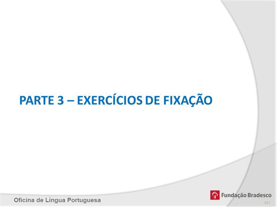 Oficina de Língua Portuguesa PARTE 3 – EXERCÍCIOS DE FIXAÇÃO 141