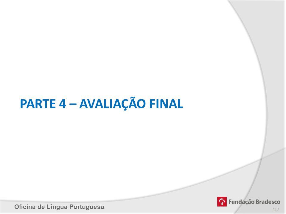 Oficina de Língua Portuguesa PARTE 4 – AVALIAÇÃO FINAL 142