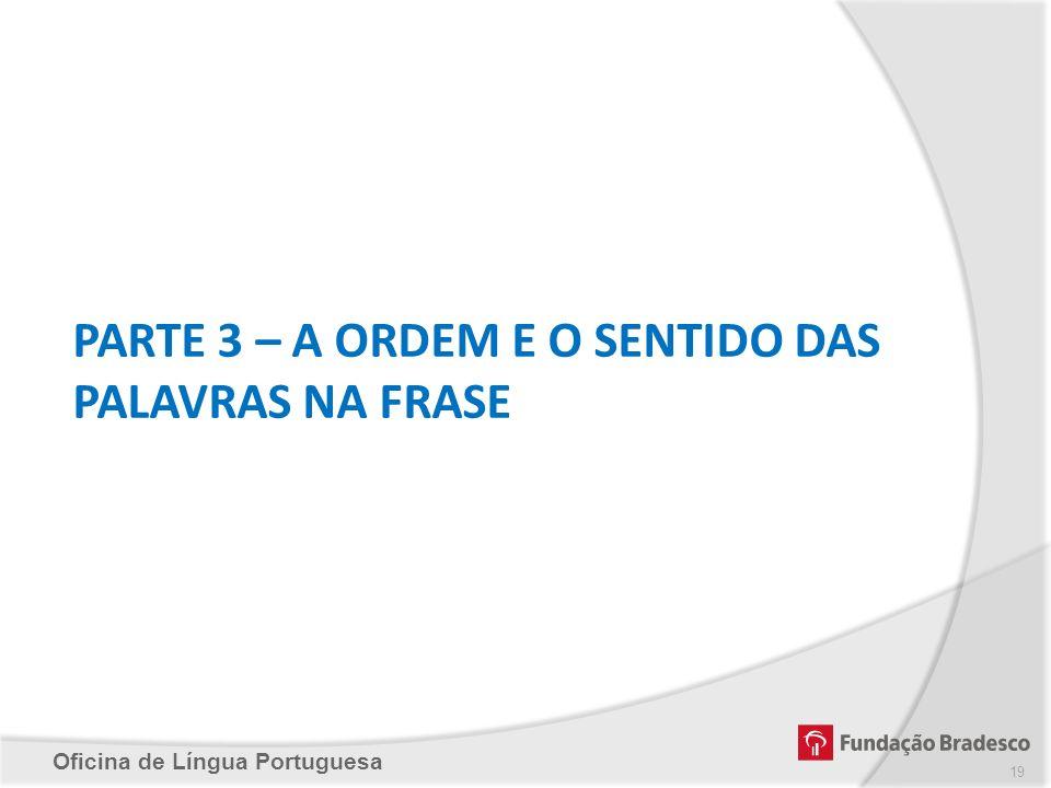 Oficina de Língua Portuguesa PARTE 3 – A ORDEM E O SENTIDO DAS PALAVRAS NA FRASE 19