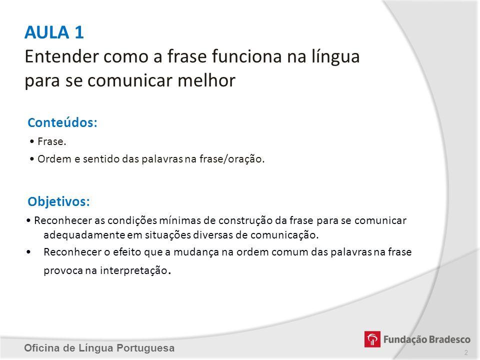 AULA 1 Entender como a frase funciona na língua para se comunicar melhor Conteúdos: Frase. Ordem e sentido das palavras na frase/oração. Objetivos: Re