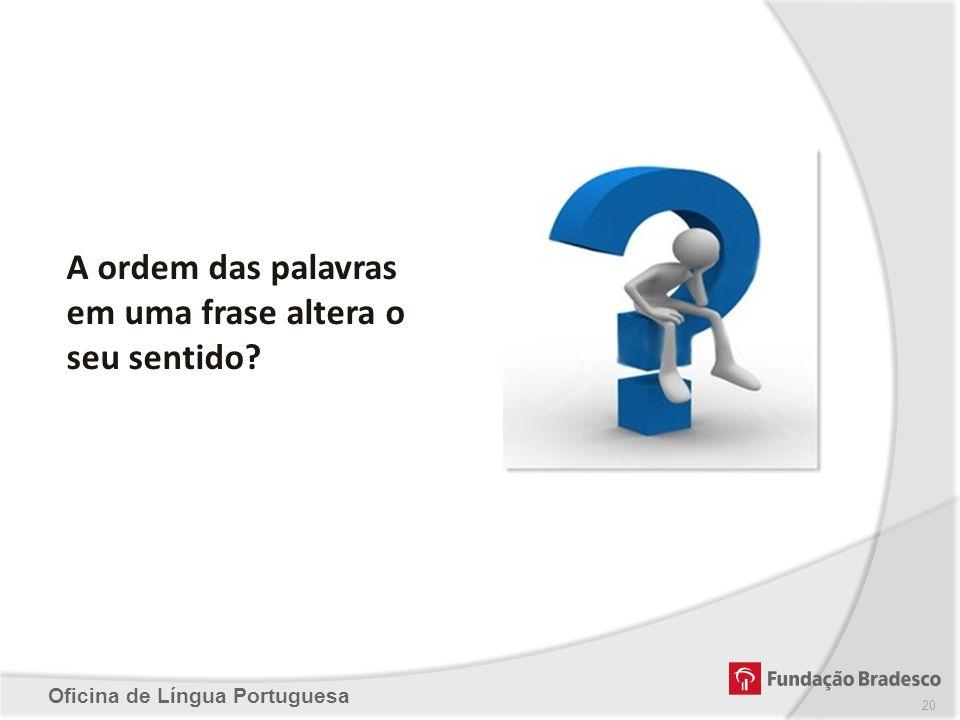 Oficina de Língua Portuguesa A ordem das palavras em uma frase altera o seu sentido? 20