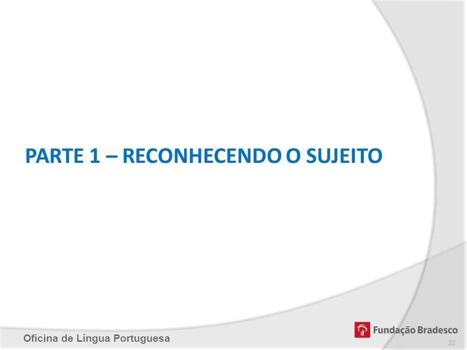Oficina de Língua Portuguesa PARTE 1 – RECONHECENDO O SUJEITO 22